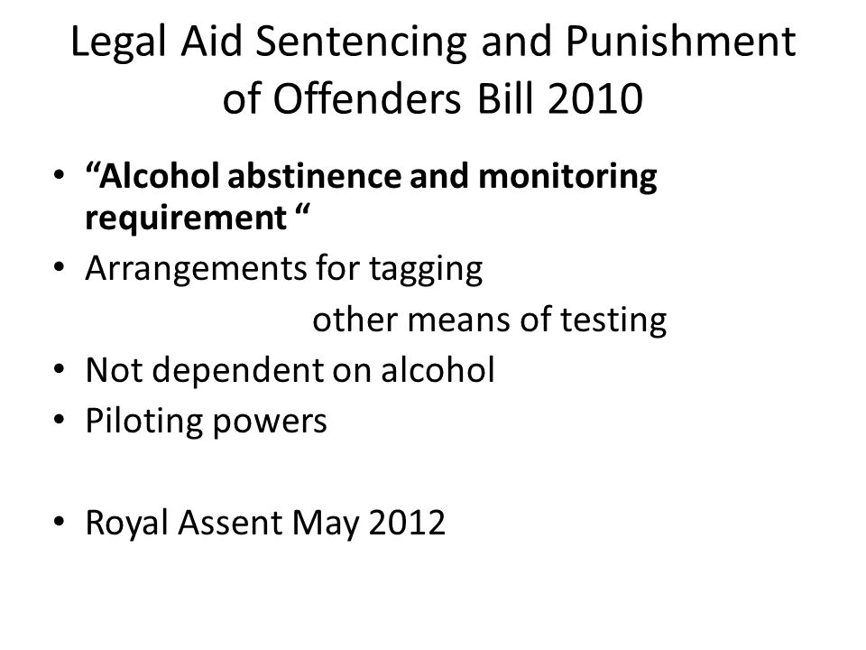 """Legal Aid Sentencing and Punishment of Offenders Bill 2010 """"Alcohol abstinence and monitoring requirement """" Arrangements for tagging other means of te"""