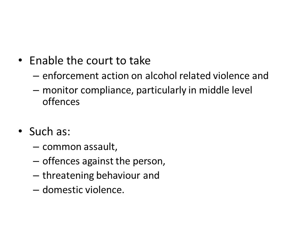 Enable the court to take – enforcement action on alcohol related violence and – monitor compliance, particularly in middle level offences Such as: – c