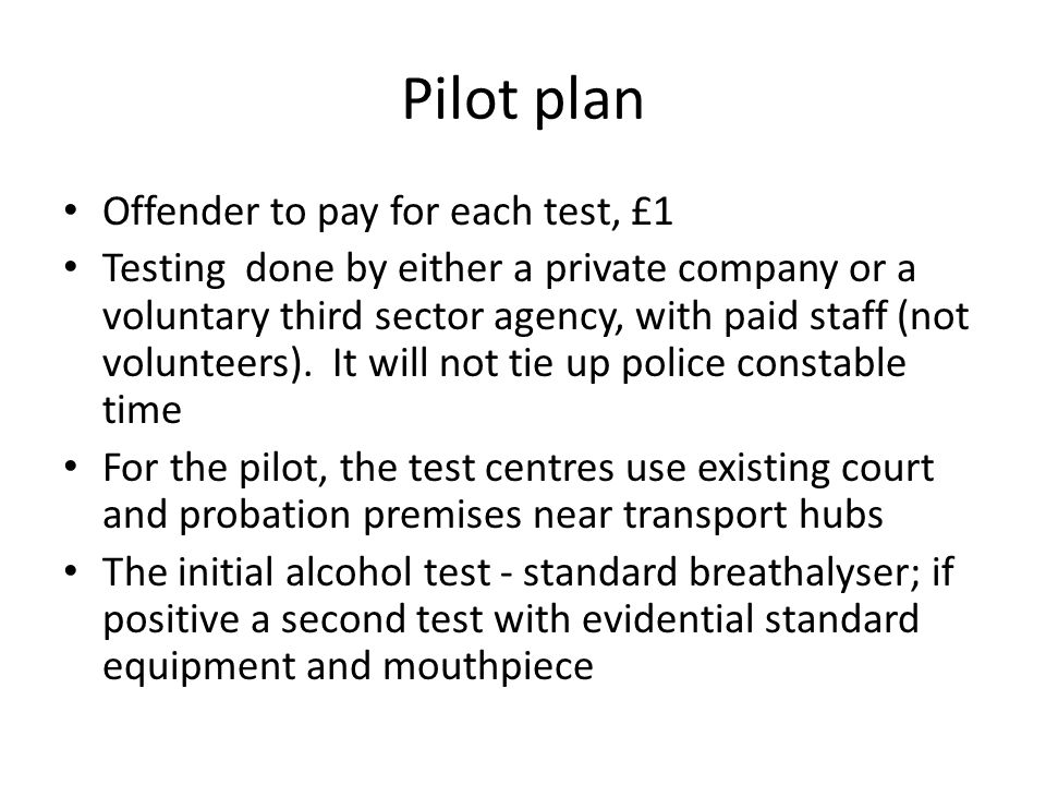 Pilot plan Offender to pay for each test, £1 Testing done by either a private company or a voluntary third sector agency, with paid staff (not volunte