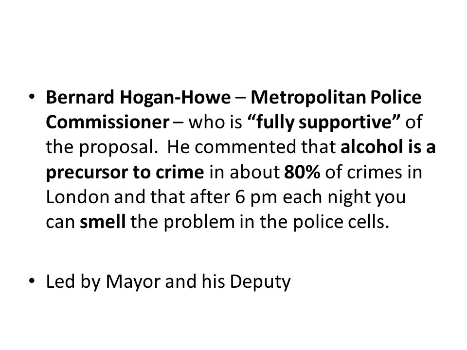 Bernard Hogan-Howe – Metropolitan Police Commissioner – who is fully supportive of the proposal.