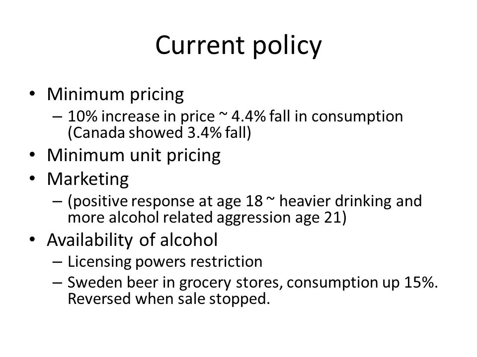 Current policy Minimum pricing – 10% increase in price ~ 4.4% fall in consumption (Canada showed 3.4% fall) Minimum unit pricing Marketing – (positive response at age 18 ~ heavier drinking and more alcohol related aggression age 21) Availability of alcohol – Licensing powers restriction – Sweden beer in grocery stores, consumption up 15%.