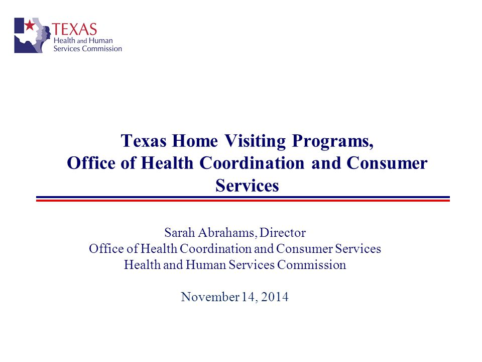 Texas Home Visiting Programs, Office of Health Coordination and Consumer Services Sarah Abrahams, Director Office of Health Coordination and Consumer Services Health and Human Services Commission November 14, 2014