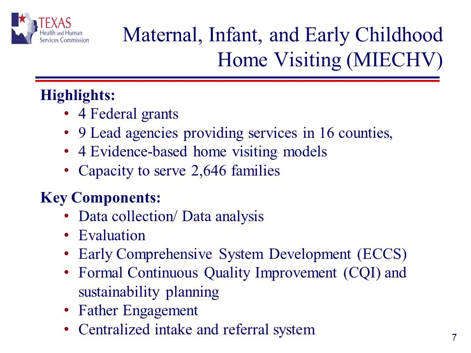 Maternal, Infant, and Early Childhood Home Visiting (MIECHV) Highlights: 4 Federal grants 9 Lead agencies providing services in 16 counties, 4 Evidence-based home visiting models Capacity to serve 2,646 families Key Components: Data collection/ Data analysis Evaluation Early Comprehensive System Development (ECCS) Formal Continuous Quality Improvement (CQI) and sustainability planning Father Engagement Centralized intake and referral system 7