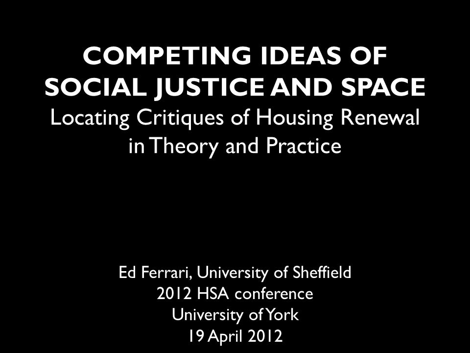 Outline Introduction – Housing Market Renewal (HMR) – Two 'classic' formulations of social justice Conceptualising socio-spatial justice Locating critiques of HMR – Gentrification – Demolition Towards an evaluation Conclusions
