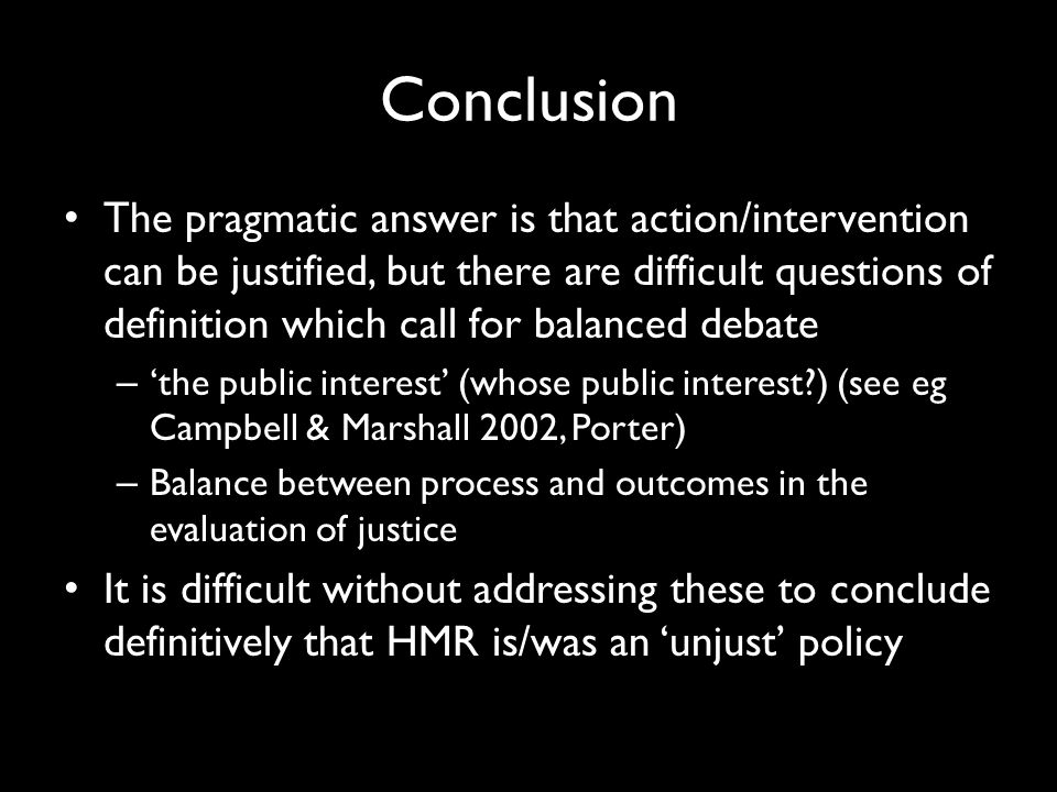 Conclusion The pragmatic answer is that action/intervention can be justified, but there are difficult questions of definition which call for balanced debate – 'the public interest' (whose public interest ) (see eg Campbell & Marshall 2002, Porter) – Balance between process and outcomes in the evaluation of justice It is difficult without addressing these to conclude definitively that HMR is/was an 'unjust' policy