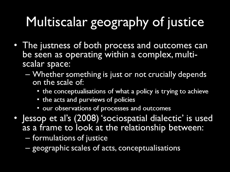 Multiscalar geography of justice The justness of both process and outcomes can be seen as operating within a complex, multi- scalar space: – Whether something is just or not crucially depends on the scale of: the conceptualisations of what a policy is trying to achieve the acts and purviews of policies our observations of processes and outcomes Jessop et al's (2008) 'sociospatial dialectic' is used as a frame to look at the relationship between: – formulations of justice – geographic scales of acts, conceptualisations