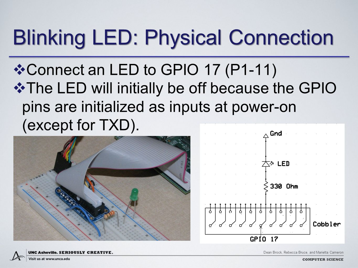Dean Brock, Rebecca Bruce, and Marietta Cameron COMPUTER SCIENCE Blinking LED: Physical Connection  Connect an LED to GPIO 17 (P1-11)  The LED will initially be off because the GPIO pins are initialized as inputs at power-on (except for TXD).