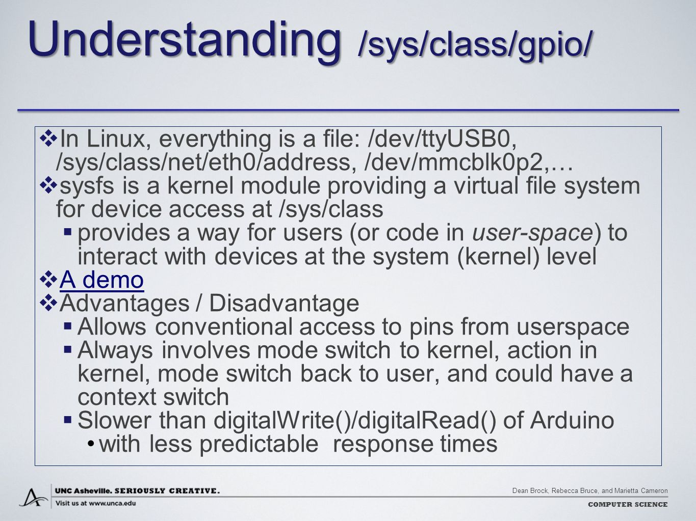 Dean Brock, Rebecca Bruce, and Marietta Cameron COMPUTER SCIENCE Understanding /sys/class/gpio/  In Linux, everything is a file: /dev/ttyUSB0, /sys/class/net/eth0/address, /dev/mmcblk0p2,…  sysfs is a kernel module providing a virtual file system for device access at /sys/class  provides a way for users (or code in user-space) to interact with devices at the system (kernel) level  A demo A demo  Advantages / Disadvantage  Allows conventional access to pins from userspace  Always involves mode switch to kernel, action in kernel, mode switch back to user, and could have a context switch  Slower than digitalWrite()/digitalRead() of Arduino with less predictable response times