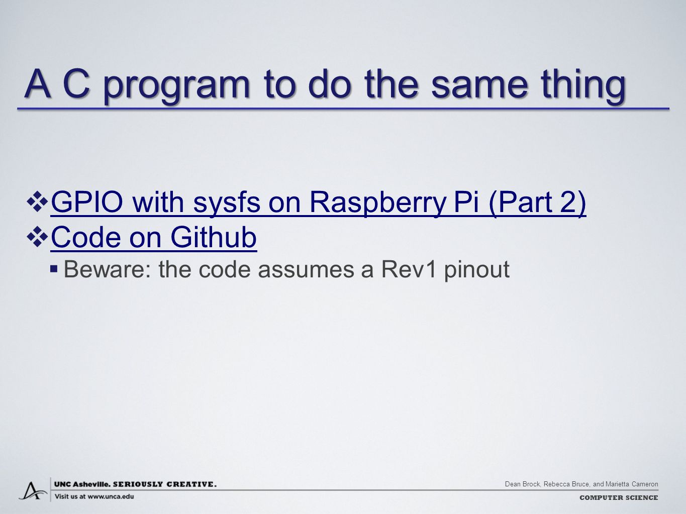Dean Brock, Rebecca Bruce, and Marietta Cameron COMPUTER SCIENCE A C program to do the same thing  GPIO with sysfs on Raspberry Pi (Part 2) GPIO with sysfs on Raspberry Pi (Part 2)  Code on Github Code on Github  Beware: the code assumes a Rev1 pinout