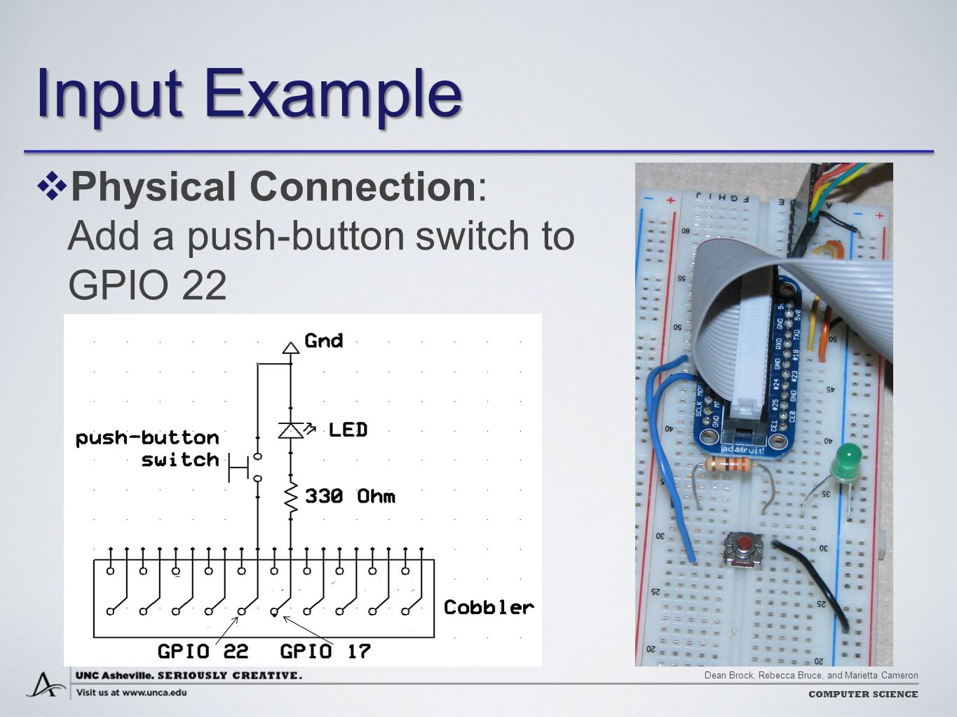 Dean Brock, Rebecca Bruce, and Marietta Cameron COMPUTER SCIENCE Input Example  Physical Connection: Add a push-button switch to GPIO 22