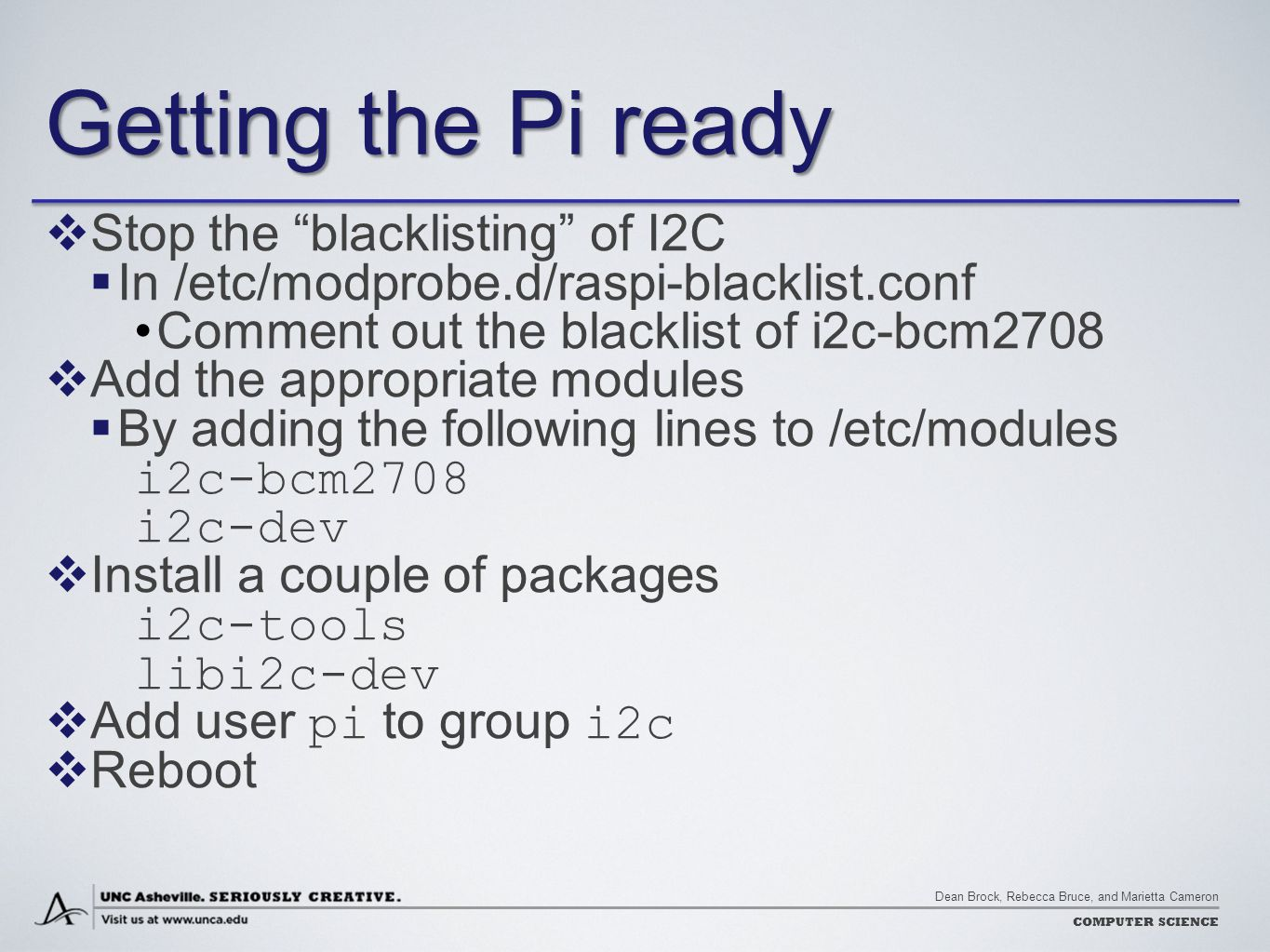 """Dean Brock, Rebecca Bruce, and Marietta Cameron COMPUTER SCIENCE Getting the Pi ready  Stop the """"blacklisting"""" of I2C  In /etc/modprobe.d/raspi-blac"""