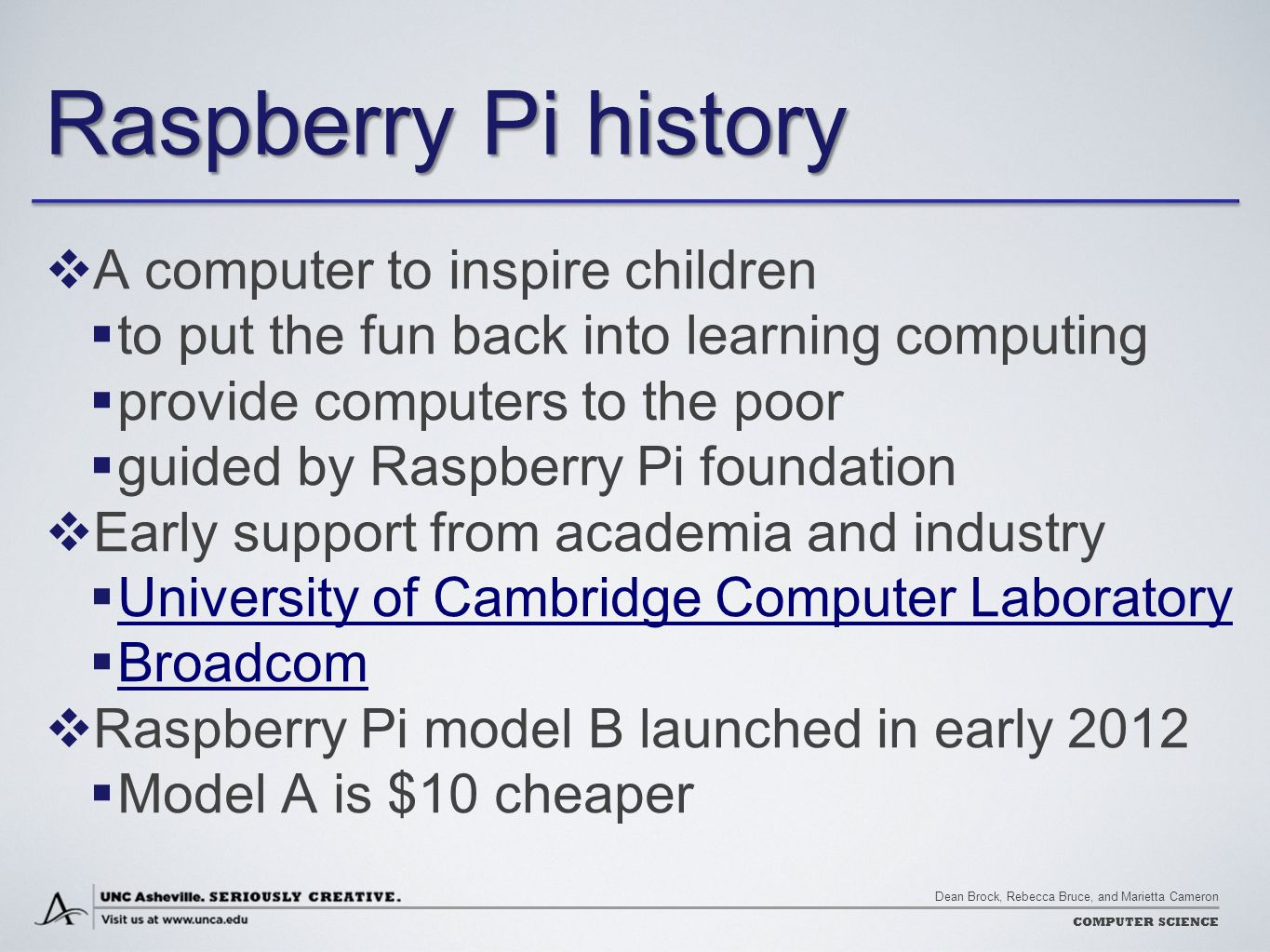 Dean Brock, Rebecca Bruce, and Marietta Cameron COMPUTER SCIENCE Raspberry Pi history  A computer to inspire children  to put the fun back into learning computing  provide computers to the poor  guided by Raspberry Pi foundation  Early support from academia and industry  University of Cambridge Computer Laboratory University of Cambridge Computer Laboratory  Broadcom Broadcom  Raspberry Pi model B launched in early 2012  Model A is $10 cheaper