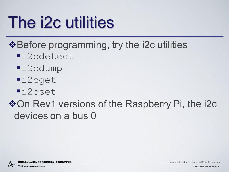 Dean Brock, Rebecca Bruce, and Marietta Cameron COMPUTER SCIENCE The i2c utilities  Before programming, try the i2c utilities  i2cdetect  i2cdump 