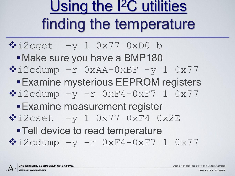 Dean Brock, Rebecca Bruce, and Marietta Cameron COMPUTER SCIENCE Using the I 2 C utilities Using the I 2 C utilities finding the temperature Using the I 2 C utilities  i2cget -y 1 0x77 0xD0 b  Make sure you have a BMP180  i2cdump -r 0xAA-0xBF -y 1 0x77  Examine mysterious EEPROM registers  i2cdump -y -r 0xF4-0xF7 1 0x77  Examine measurement register  i2cset -y 1 0x77 0xF4 0x2E  Tell device to read temperature  i2cdump -y -r 0xF4-0xF7 1 0x77