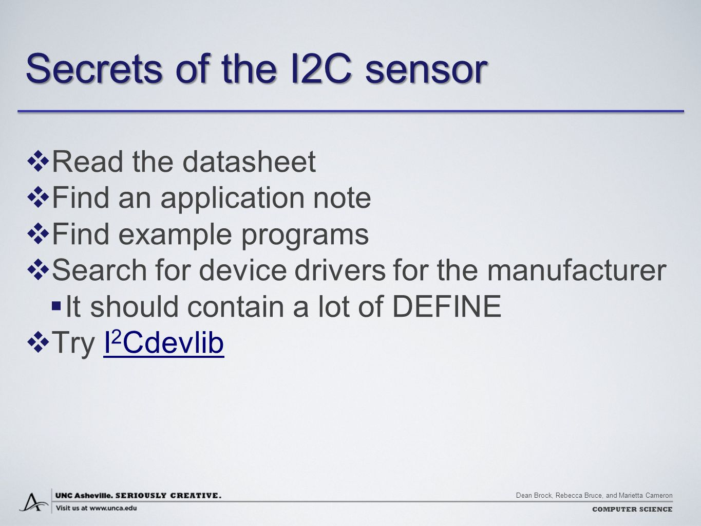 Dean Brock, Rebecca Bruce, and Marietta Cameron COMPUTER SCIENCE Secrets of the I2C sensor  Read the datasheet  Find an application note  Find example programs  Search for device drivers for the manufacturer  It should contain a lot of DEFINE  Try I 2 CdevlibI 2 Cdevlib