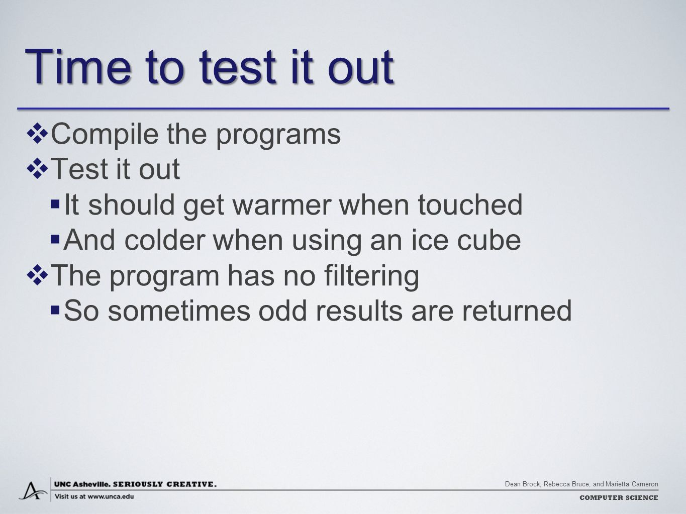 Dean Brock, Rebecca Bruce, and Marietta Cameron COMPUTER SCIENCE Time to test it out  Compile the programs  Test it out  It should get warmer when touched  And colder when using an ice cube  The program has no filtering  So sometimes odd results are returned