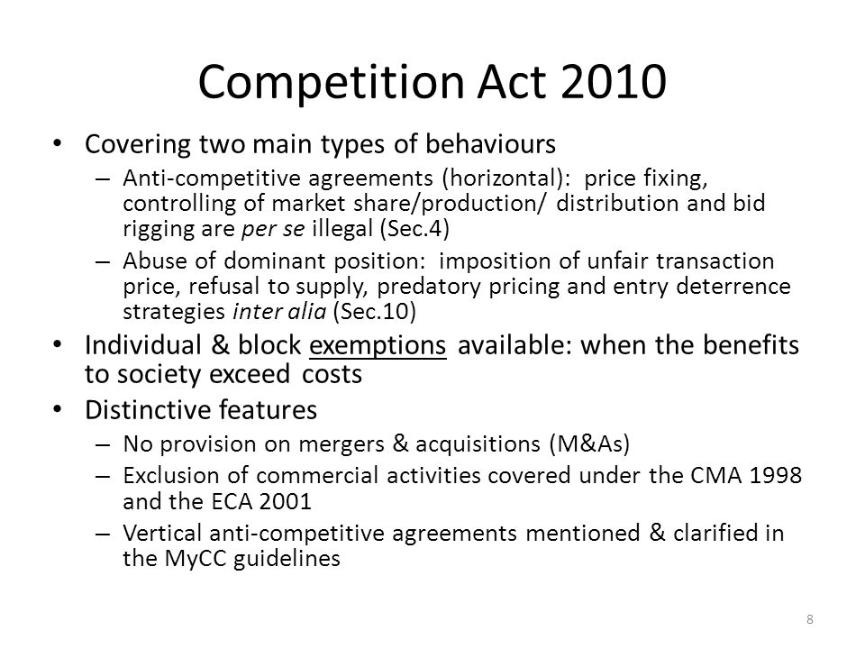 Institutional arrangements MyCC - An independent regulator to enforce the Competition Act 2010; has introduced 4 guidelines to this effect so far – market definition, – anti-competitive agreements, – complaints procedures, and – abuse of dominant position The MyCC also has the power to undertake market reviews to determine whether any of the market s features (or combinations of features) are preventive, restrictive or distortive of competition The Competition Appeal Tribunal to adjudicate cases where an appeal has been filed to review the decision of MyCC  having a legal status equivalent to the High Court where its judgment is final and binding 9