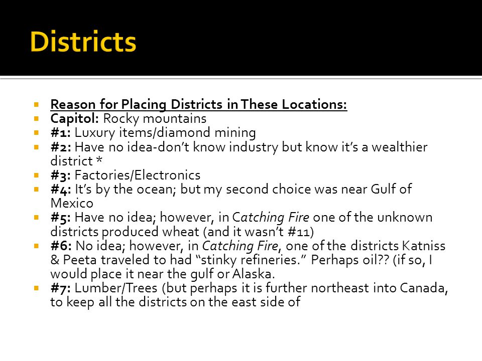  Reason for Placing Districts in These Locations:  Capitol: Rocky mountains  #1: Luxury items/diamond mining  #2: Have no idea-don't know industry but know it's a wealthier district *  #3: Factories/Electronics  #4: It's by the ocean; but my second choice was near Gulf of Mexico  #5: Have no idea; however, in Catching Fire one of the unknown districts produced wheat (and it wasn't #11)  #6: No idea; however, in Catching Fire, one of the districts Katniss & Peeta traveled to had stinky refineries. Perhaps oil .