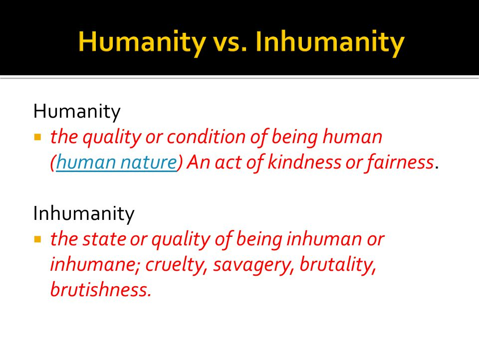 Humanity  the quality or condition of being human (human nature) An act of kindness or fairness.human nature Inhumanity  the state or quality of being inhuman or inhumane; cruelty, savagery, brutality, brutishness.