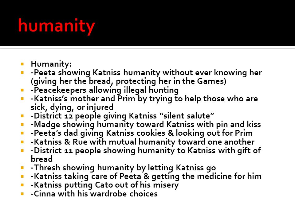  Humanity:  -Peeta showing Katniss humanity without ever knowing her (giving her the bread, protecting her in the Games)  -Peacekeepers allowing illegal hunting  -Katniss's mother and Prim by trying to help those who are sick, dying, or injured  -District 12 people giving Katniss silent salute  -Madge showing humanity toward Katniss with pin and kiss  -Peeta's dad giving Katniss cookies & looking out for Prim  -Katniss & Rue with mutual humanity toward one another  -District 11 people showing humanity to Katniss with gift of bread  -Thresh showing humanity by letting Katniss go  -Katniss taking care of Peeta & getting the medicine for him  -Katniss putting Cato out of his misery  -Cinna with his wardrobe choices