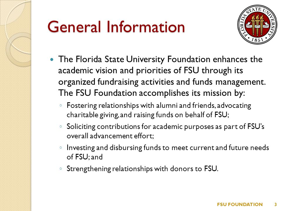 General Information The Florida State University Foundation enhances the academic vision and priorities of FSU through its organized fundraising activities and funds management.