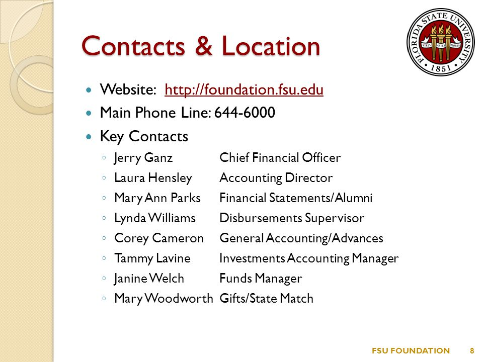Contacts & Location Website: http://foundation.fsu.eduhttp://foundation.fsu.edu Main Phone Line: 644-6000 Key Contacts ◦ Jerry GanzChief Financial Officer ◦ Laura HensleyAccounting Director ◦ Mary Ann ParksFinancial Statements/Alumni ◦ Lynda WilliamsDisbursements Supervisor ◦ Corey CameronGeneral Accounting/Advances ◦ Tammy LavineInvestments Accounting Manager ◦ Janine WelchFunds Manager ◦ Mary WoodworthGifts/State Match FSU FOUNDATION8