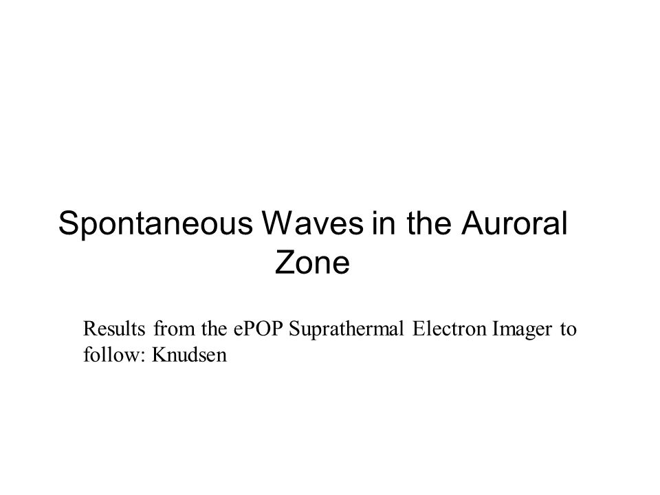 Spontaneous Waves in the Auroral Zone Results from the ePOP Suprathermal Electron Imager to follow: Knudsen