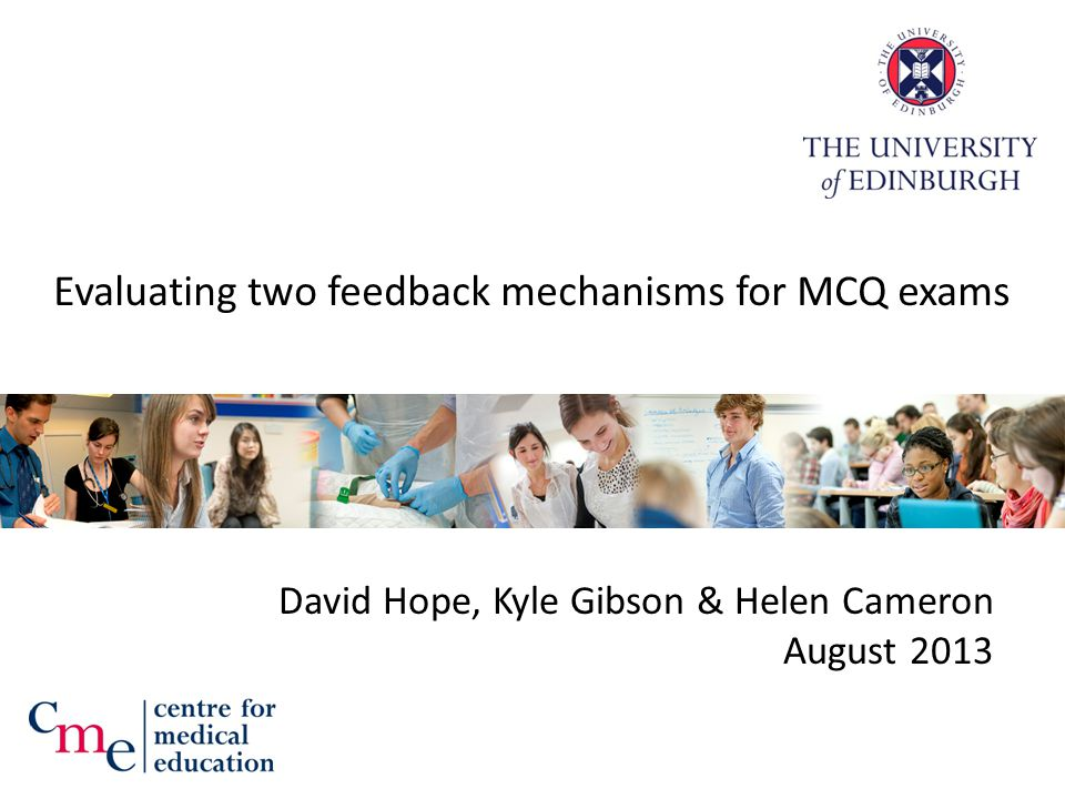 Evaluating two feedback mechanisms for MCQ exams David Hope, Kyle Gibson & Helen Cameron August 2013