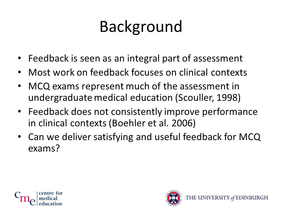 Summary of Work 196 students (completion rate over 95%) sat a 30 minute formative cardiovascular exam OSCA-FM: 50% received detailed, immediate feedback explaining each option for each question but they could not take the feedback away Tagging: 50% received a summary of their performance on a number of domains and they could keep this indefinitely Students sat a further 30 minute formative exam three weeks later