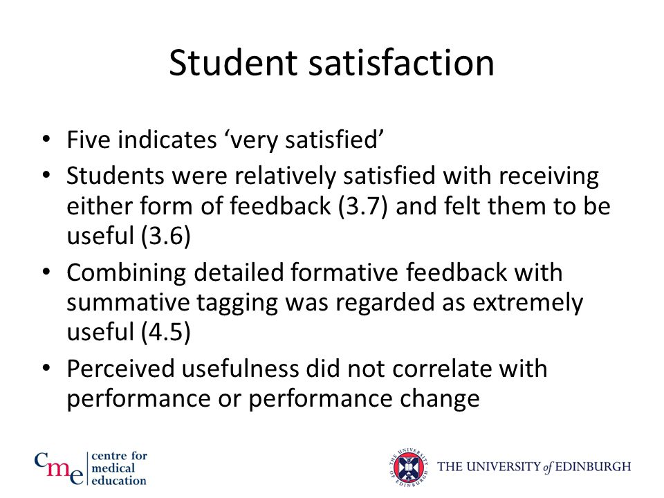 Student satisfaction Five indicates 'very satisfied' Students were relatively satisfied with receiving either form of feedback (3.7) and felt them to be useful (3.6) Combining detailed formative feedback with summative tagging was regarded as extremely useful (4.5) Perceived usefulness did not correlate with performance or performance change