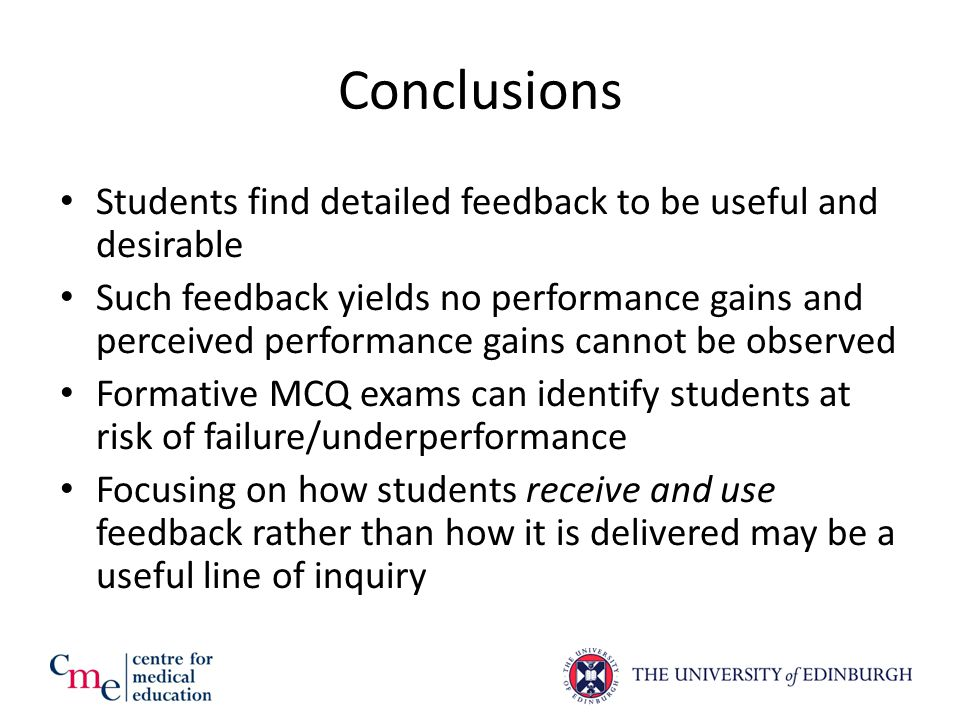 Conclusions Students find detailed feedback to be useful and desirable Such feedback yields no performance gains and perceived performance gains cannot be observed Formative MCQ exams can identify students at risk of failure/underperformance Focusing on how students receive and use feedback rather than how it is delivered may be a useful line of inquiry