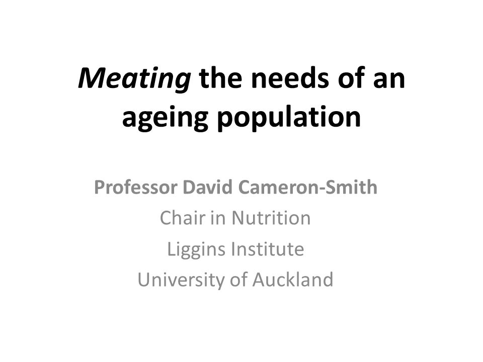 Meating the needs of an ageing population Professor David Cameron-Smith Chair in Nutrition Liggins Institute University of Auckland