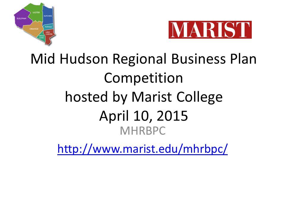Mid Hudson Regional Business Plan Competition hosted by Marist College April 10, 2015 MHRBPC http://www.marist.edu/mhrbpc/