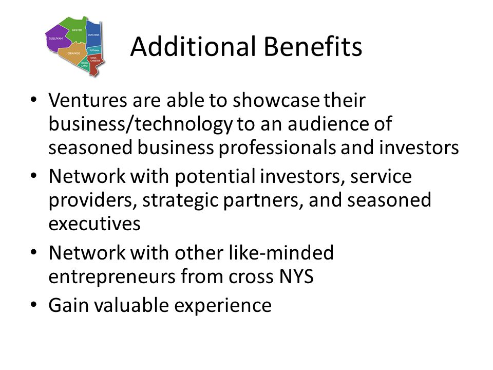 Additional Benefits Ventures are able to showcase their business/technology to an audience of seasoned business professionals and investors Network wi