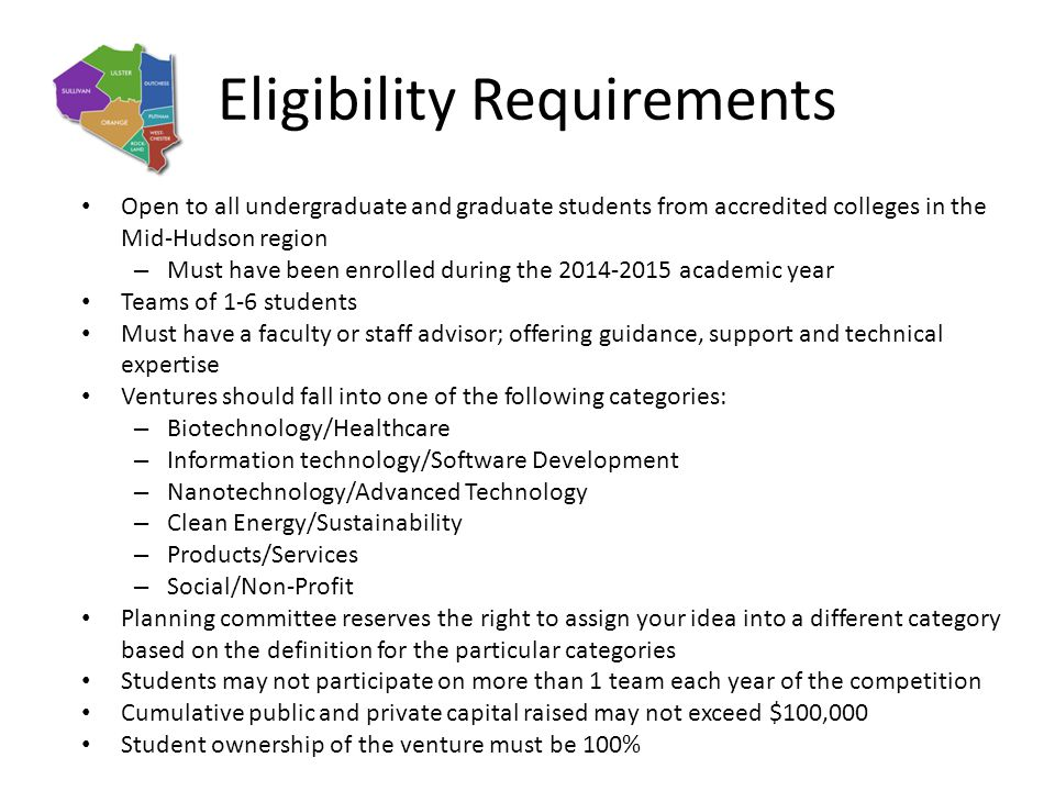 Eligibility Requirements Open to all undergraduate and graduate students from accredited colleges in the Mid-Hudson region – Must have been enrolled during the 2014-2015 academic year Teams of 1-6 students Must have a faculty or staff advisor; offering guidance, support and technical expertise Ventures should fall into one of the following categories: – Biotechnology/Healthcare – Information technology/Software Development – Nanotechnology/Advanced Technology – Clean Energy/Sustainability – Products/Services – Social/Non-Profit Planning committee reserves the right to assign your idea into a different category based on the definition for the particular categories Students may not participate on more than 1 team each year of the competition Cumulative public and private capital raised may not exceed $100,000 Student ownership of the venture must be 100%