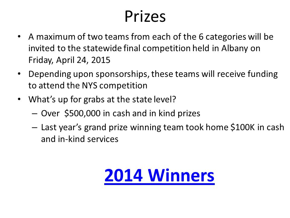 Prizes A maximum of two teams from each of the 6 categories will be invited to the statewide final competition held in Albany on Friday, April 24, 2015 Depending upon sponsorships, these teams will receive funding to attend the NYS competition What's up for grabs at the state level.