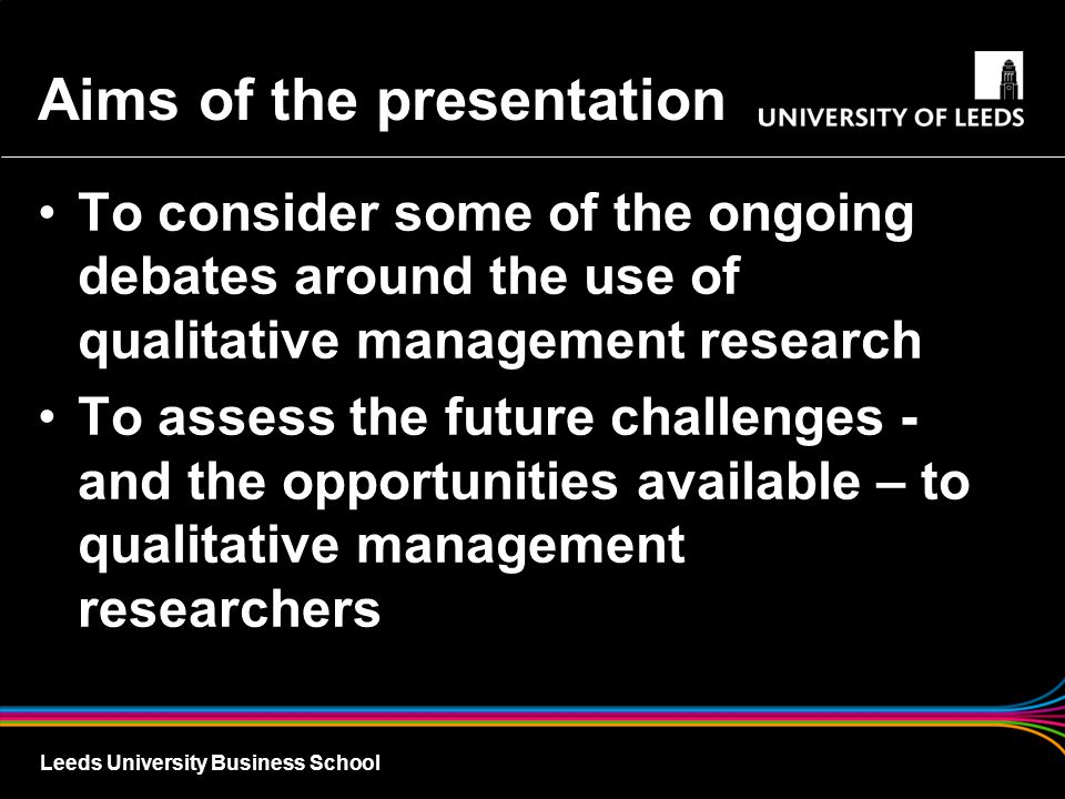 Leeds University Business School Aims of the presentation To consider some of the ongoing debates around the use of qualitative management research To assess the future challenges - and the opportunities available – to qualitative management researchers