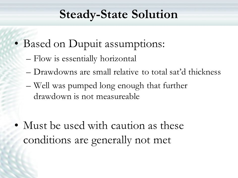 Steady-State Solution Based on Dupuit assumptions: –Flow is essentially horizontal –Drawdowns are small relative to total sat'd thickness –Well was pu