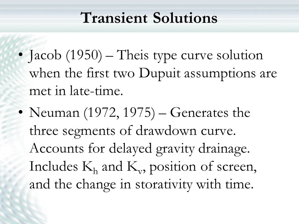 Transient Solutions Jacob (1950) – Theis type curve solution when the first two Dupuit assumptions are met in late-time. Neuman (1972, 1975) – Generat
