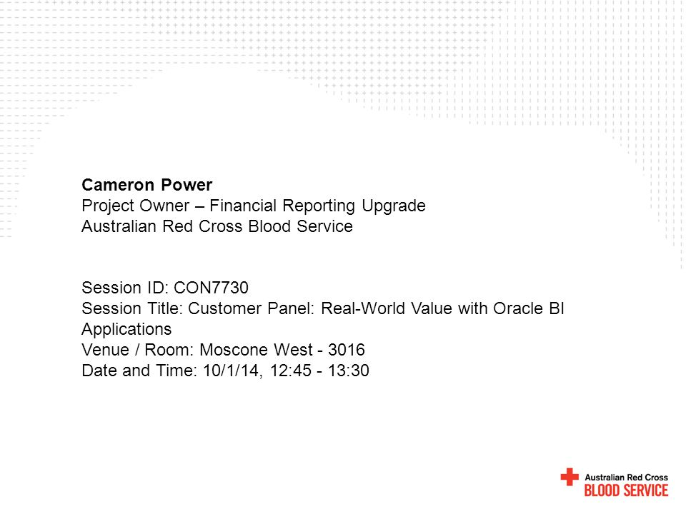 Cameron Power Project Owner – Financial Reporting Upgrade Australian Red Cross Blood Service Session ID: CON7730 Session Title: Customer Panel: Real-W