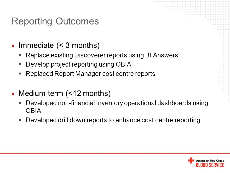 Reporting Outcomes  Immediate (< 3 months)  Replace existing Discoverer reports using BI Answers  Develop project reporting using OBIA  Replaced Report Manager cost centre reports  Medium term (<12 months)  Developed non-financial Inventory operational dashboards using OBIA  Developed drill down reports to enhance cost centre reporting