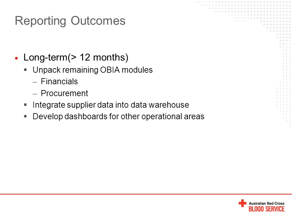 Reporting Outcomes  Long-term(> 12 months)  Unpack remaining OBIA modules  Financials  Procurement  Integrate supplier data into data warehouse 