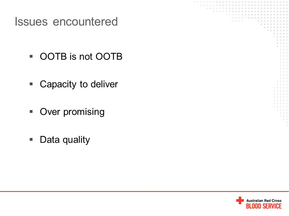 Issues encountered  OOTB is not OOTB  Capacity to deliver  Over promising  Data quality