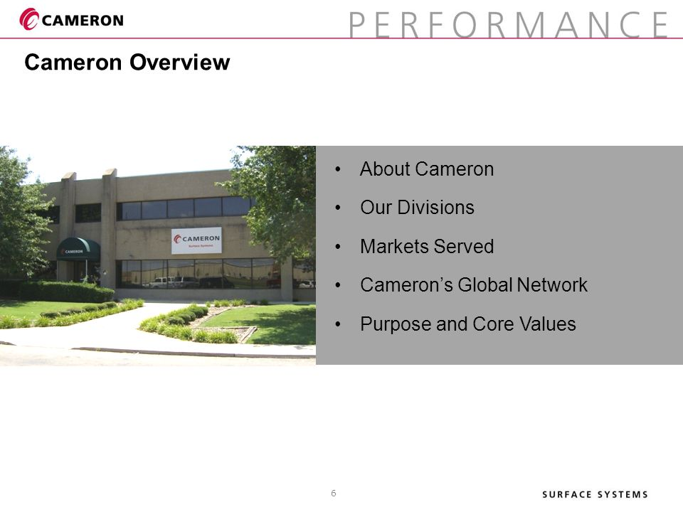 About Cameron Our Divisions Markets Served Cameron's Global Network Purpose and Core Values Cameron Overview 6