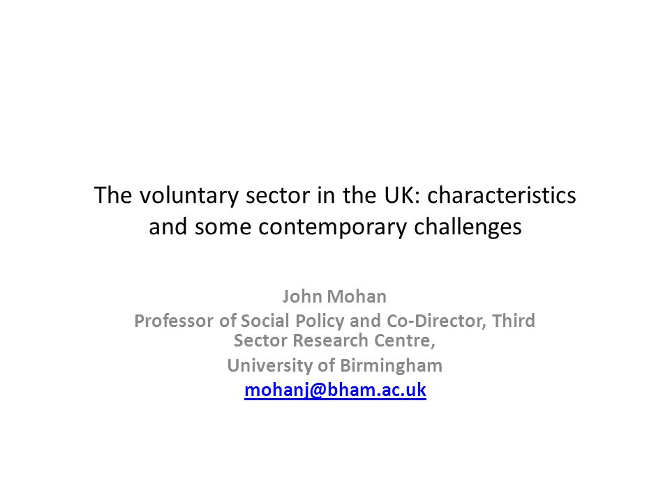 The voluntary sector in the UK: characteristics and some contemporary challenges John Mohan Professor of Social Policy and Co-Director, Third Sector Research Centre, University of Birmingham mohanj@bham.ac.uk