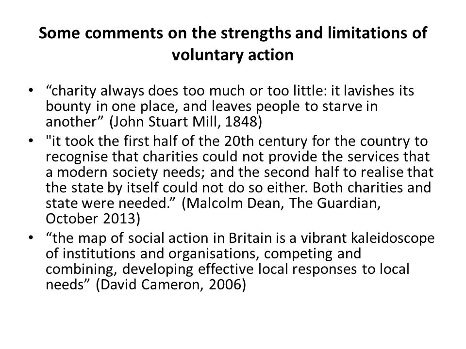Some comments on the strengths and limitations of voluntary action charity always does too much or too little: it lavishes its bounty in one place, and leaves people to starve in another (John Stuart Mill, 1848) it took the first half of the 20th century for the country to recognise that charities could not provide the services that a modern society needs; and the second half to realise that the state by itself could not do so either.