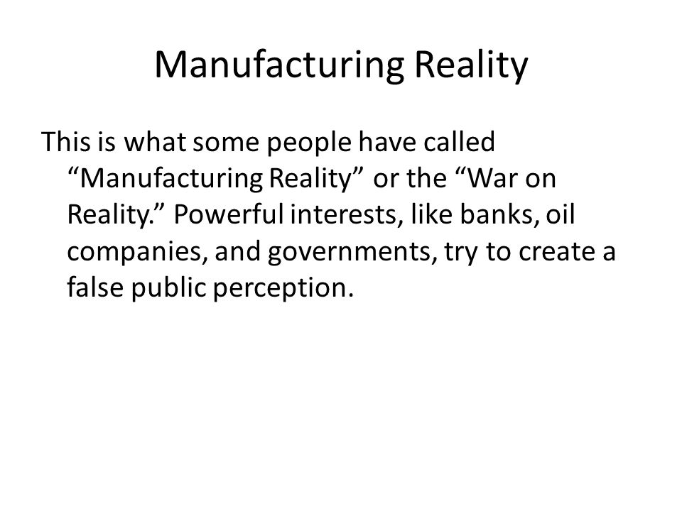 Manufacturing Reality This is what some people have called Manufacturing Reality or the War on Reality. Powerful interests, like banks, oil companies, and governments, try to create a false public perception.