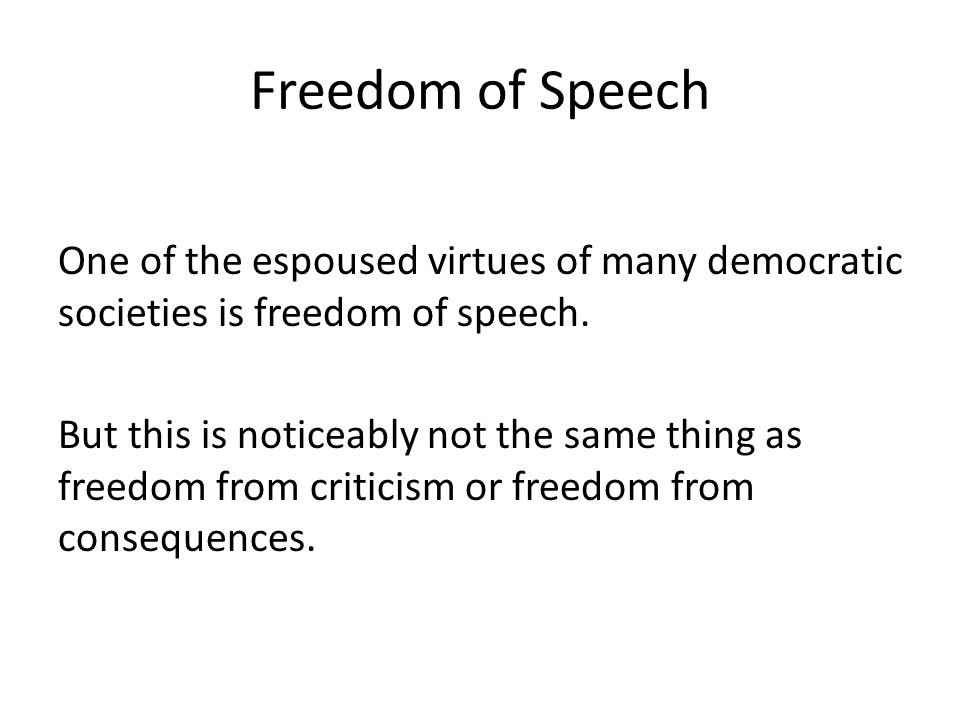 Freedom of Speech One of the espoused virtues of many democratic societies is freedom of speech. But this is noticeably not the same thing as freedom