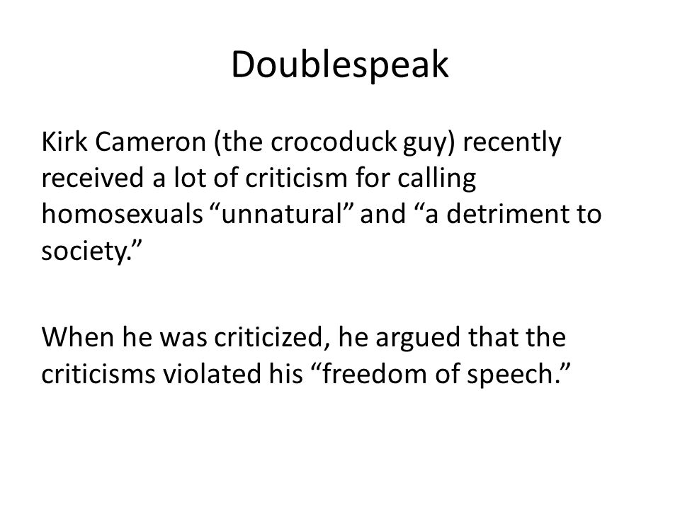 Doublespeak Kirk Cameron (the crocoduck guy) recently received a lot of criticism for calling homosexuals unnatural and a detriment to society. When he was criticized, he argued that the criticisms violated his freedom of speech.
