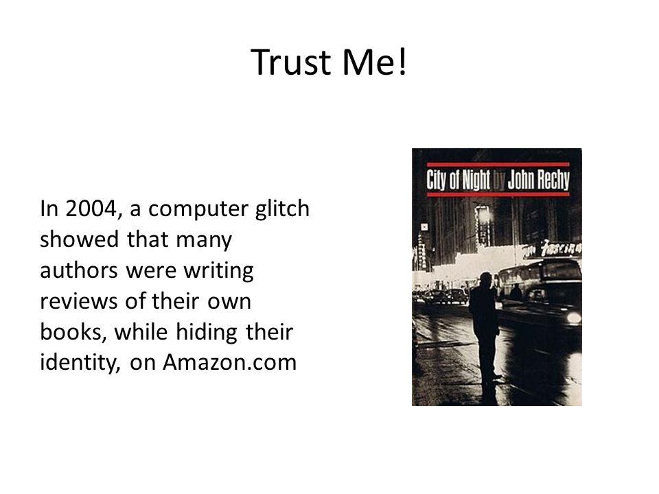 Trust Me! In 2004, a computer glitch showed that many authors were writing reviews of their own books, while hiding their identity, on Amazon.com